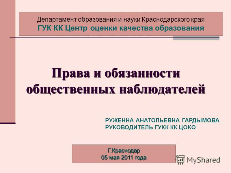 Права и обязанности общественных наблюдателей Г.Краснодар 05 мая 2011 года Департамент образования и науки Краснодарского края ГУК КК Центр оценки качества образования РУЖЕННА АНАТОЛЬЕВНА ГАРДЫМОВА РУКОВОДИТЕЛЬ ГУКК КК ЦОКО