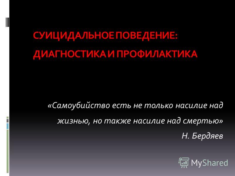 СУИЦИДАЛЬНОЕ ПОВЕДЕНИЕ: ДИАГНОСТИКА И ПРОФИЛАКТИКА «Самоубийство есть не только насилие над жизнью, но также насилие над смертью» Н. Бердяев