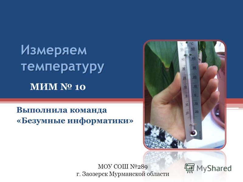 Измеряем температуру Выполнила команда «Безумные информатики» МИМ 10 МОУ СОШ 289 г. Заозерск Мурманской области