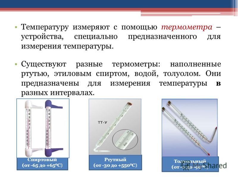 Температуру измеряют с помощью термометра – устройства, специально предназначенного для измерения температуры. Существуют разные термометры: наполненные ртутью, этиловым спиртом, водой, толуолом. Они предназначены для измерения температуры в разных и