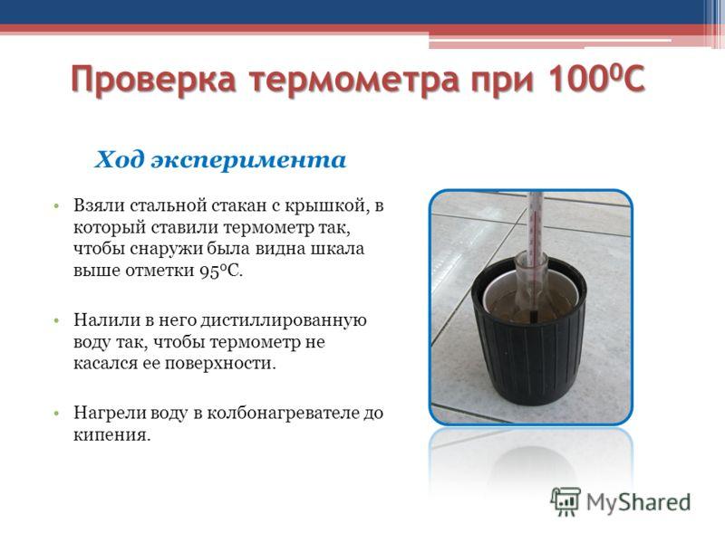 Проверка термометра при 100 0 С Ход эксперимента Взяли стальной стакан с крышкой, в который ставили термометр так, чтобы снаружи была видна шкала выше отметки 95 0 С. Налили в него дистиллированную воду так, чтобы термометр не касался ее поверхности.