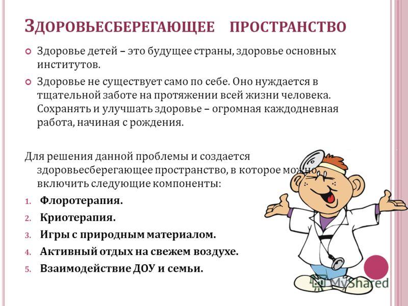 З ДОРОВЬЕСБЕРЕГАЮЩЕЕ ПРОСТРАНСТВО Здоровье детей – это будущее страны, здоровье основных институтов. Здоровье не существует само по себе. Оно нуждается в тщательной заботе на протяжении всей жизни человека. Сохранять и улучшать здоровье – огромная ка