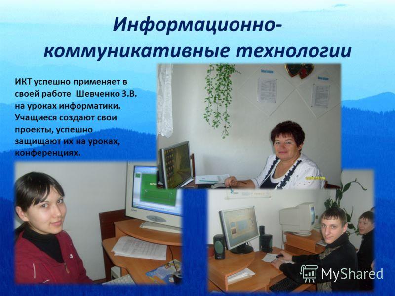 Информационно- коммуникативные технологии ИКТ успешно применяет в своей работе Шевченко З.В. на уроках информатики. Учащиеся создают свои проекты, успешно защищают их на уроках, конференциях.