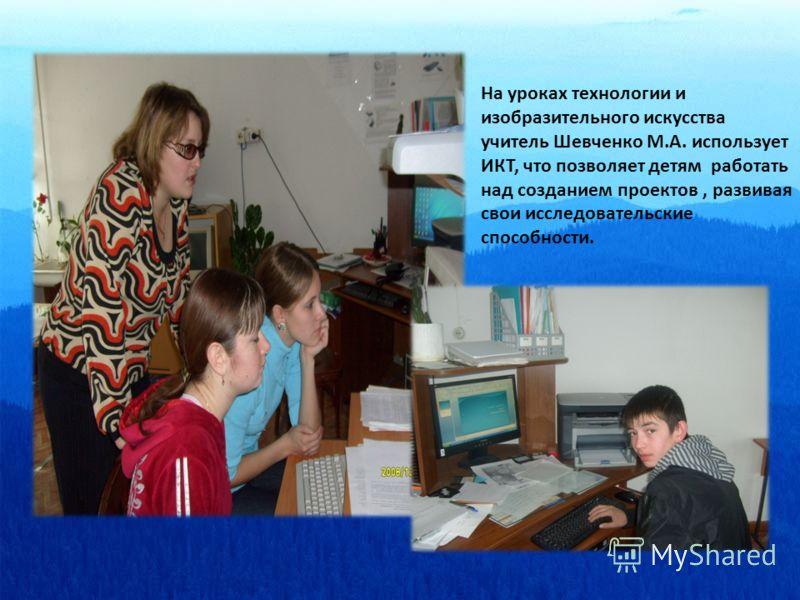 На уроках технологии и изобразительного искусства учитель Шевченко М.А. использует ИКТ, что позволяет детям работать над созданием проектов, развивая свои исследовательские способности.