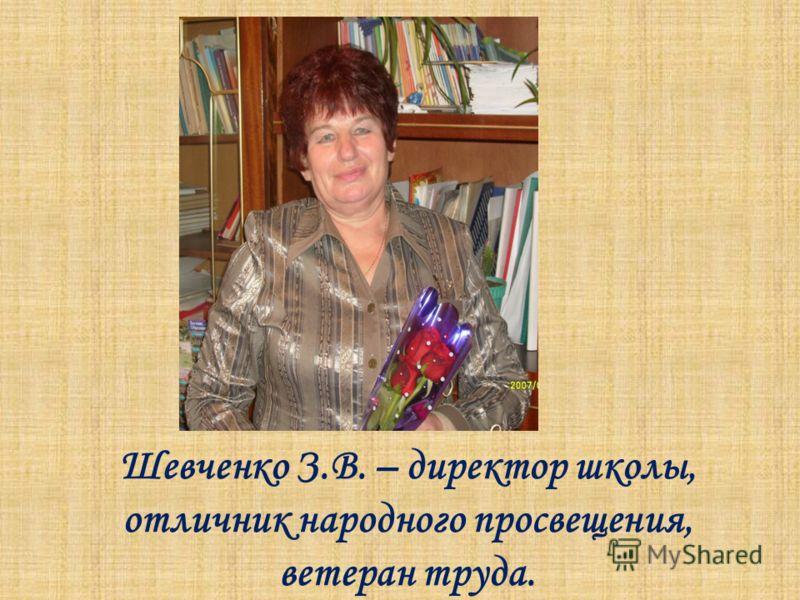 Шевченко З.В. – директор школы, отличник народного просвещения, ветеран труда.