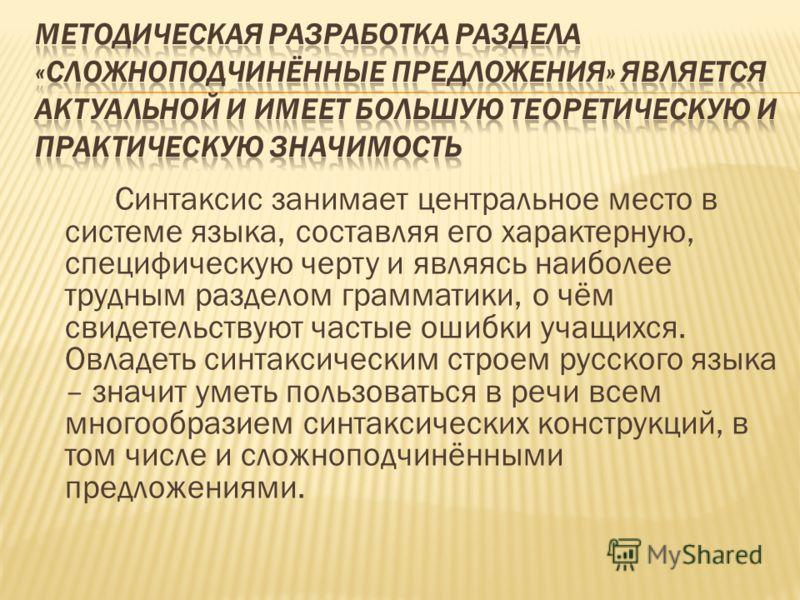 Синтаксис занимает центральное место в системе языка, составляя его характерную, специфическую черту и являясь наиболее трудным разделом грамматики, о чём свидетельствуют частые ошибки учащихся. Овладеть синтаксическим строем русского языка – значит
