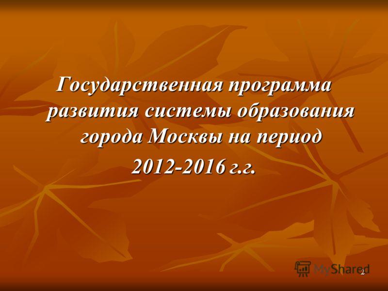 2 Государственная программа развития системы образования города Москвы на период 2012-2016 г.г.