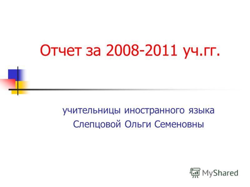 Отчет за 2008-2011 уч.гг. учительницы иностранного языка Слепцовой Ольги Семеновны