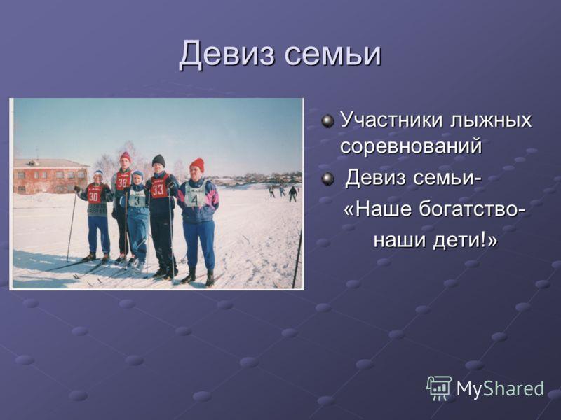 Участники лыжных соревнований Девиз семьи- Девиз семьи- «Наше богатство- «Наше богатство- наши дети!» наши дети!» Девиз семьи