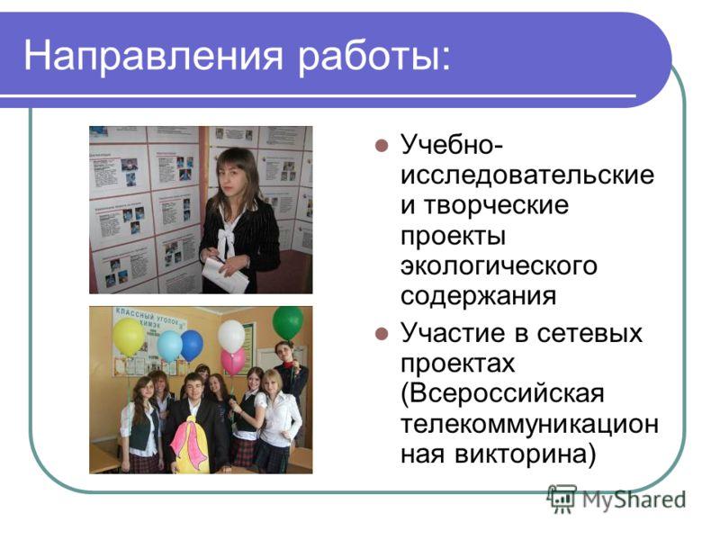 Направления работы: Учебно- исследовательские и творческие проекты экологического содержания Участие в сетевых проектах (Всероссийская телекоммуникацион ная викторина)