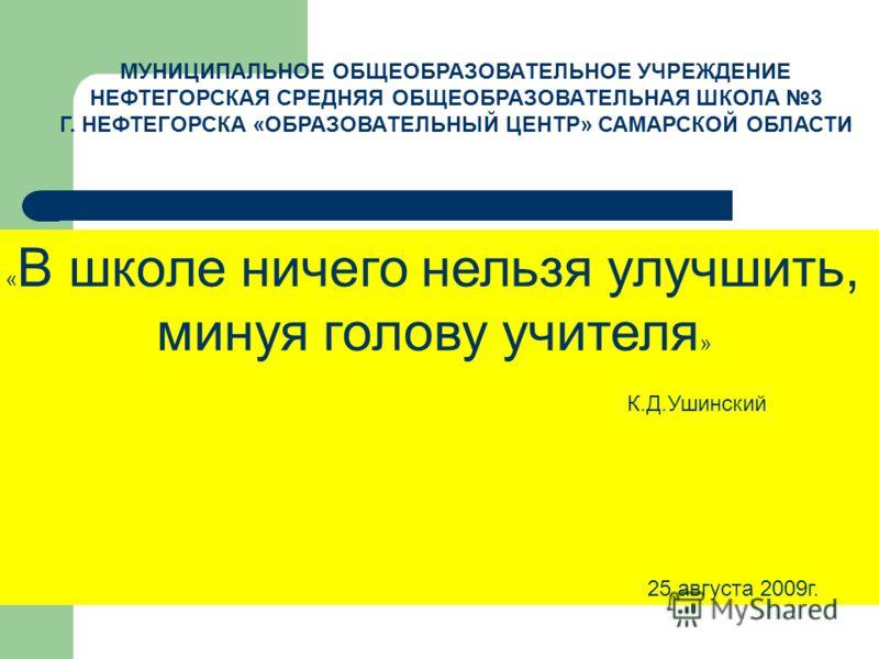 « В школе ничего нельзя улучшить, минуя голову учителя » К.Д.Ушинский 25 августа 2009г. МУНИЦИПАЛЬНОЕ ОБЩЕОБРАЗОВАТЕЛЬНОЕ УЧРЕЖДЕНИЕ НЕФТЕГОРСКАЯ СРЕДНЯЯ ОБЩЕОБРАЗОВАТЕЛЬНАЯ ШКОЛА 3 Г. НЕФТЕГОРСКА «ОБРАЗОВАТЕЛЬНЫЙ ЦЕНТР» САМАРСКОЙ ОБЛАСТИ
