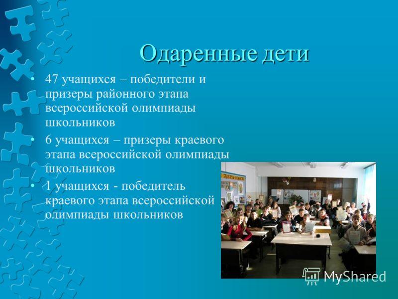 Одаренные дети 47 учащихся – победители и призеры районного этапа всероссийской олимпиады школьников 6 учащихся – призеры краевого этапа всероссийской олимпиады школьников 1 учащихся - победитель краевого этапа всероссийской олимпиады школьников