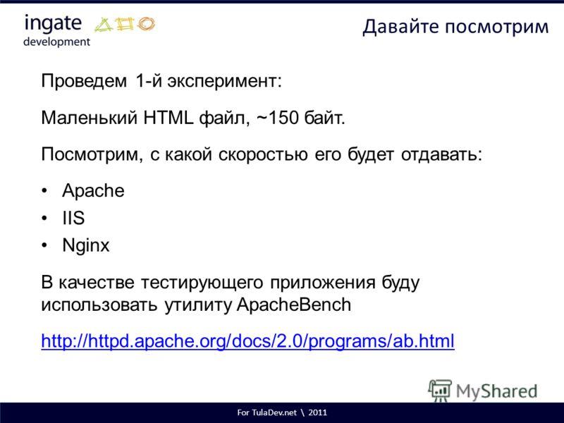 For TulaDev.net \ 2011 Давайте посмотрим Проведем 1-й эксперимент: Маленький HTML файл, ~150 байт. Посмотрим, с какой скоростью его будет отдавать: Apache IIS Nginx В качестве тестирующего приложения буду использовать утилиту ApacheBench http://httpd