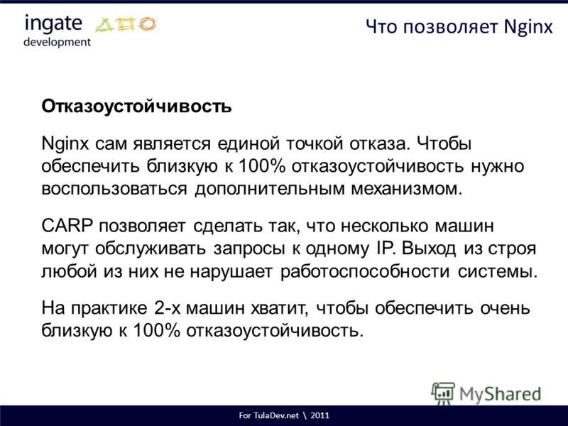 For TulaDev.net \ 2011 Что позволяет Nginx Отказоустойчивость Nginx сам является единой точкой отказа. Чтобы обеспечить близкую к 100% отказоустойчивость нужно воспользоваться дополнительным механизмом. CARP позволяет сделать так, что несколько машин