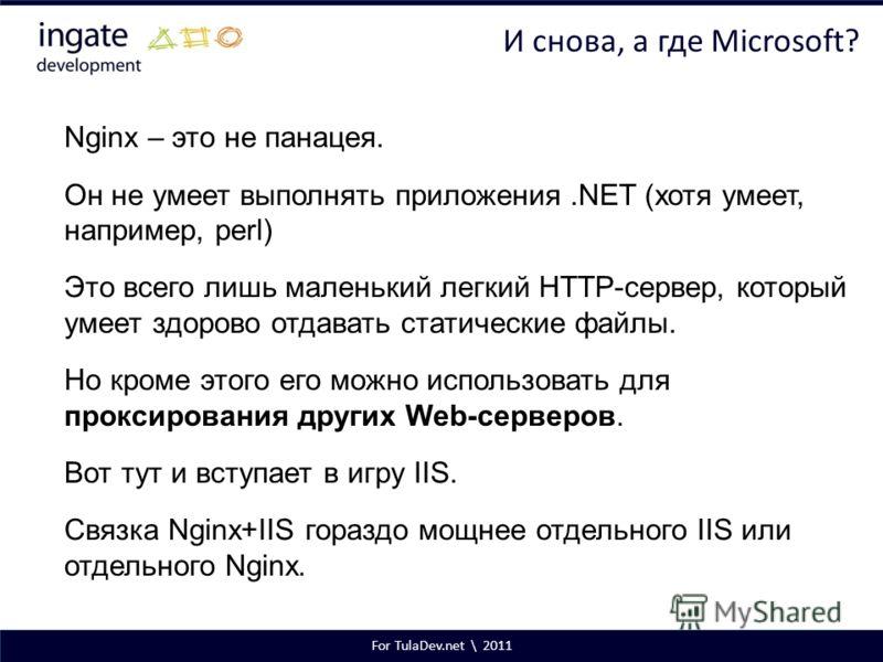 For TulaDev.net \ 2011 И снова, а где Microsoft? Nginx – это не панацея. Он не умеет выполнять приложения.NET (хотя умеет, например, perl) Это всего лишь маленький легкий HTTP-сервер, который умеет здорово отдавать статические файлы. Но кроме этого е