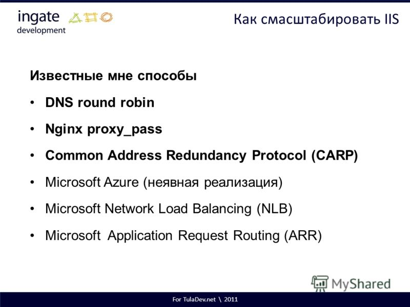 For TulaDev.net \ 2011 Как смасштабировать IIS Известные мне способы DNS round robin Nginx proxy_pass Common Address Redundancy Protocol (CARP) Microsoft Azure (неявная реализация) Microsoft Network Load Balancing (NLB) Microsoft Application Request