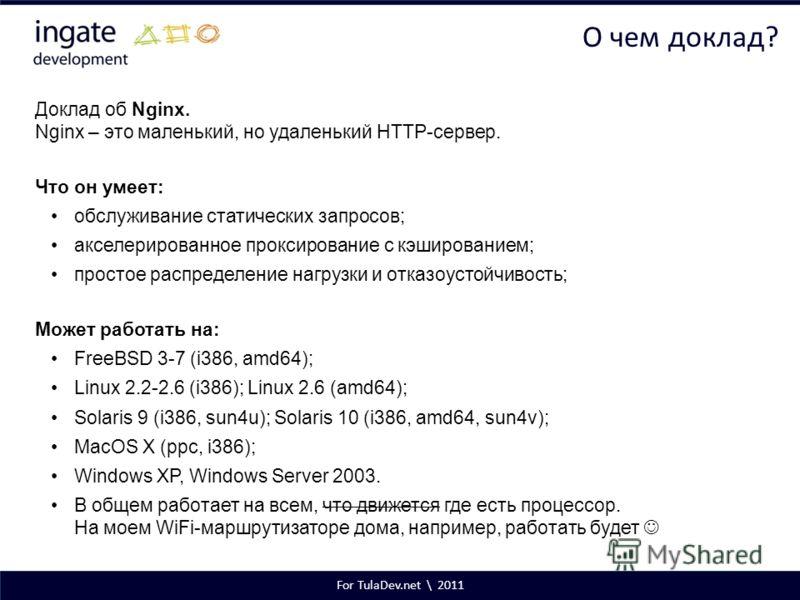 For TulaDev.net \ 2011 О чем доклад? Доклад об Nginx. Nginx – это маленький, но удаленький HTTP-сервер. Что он умеет: обслуживание статических запросов; акселерированное проксирование с кэшированием; простое распределение нагрузки и отказоустойчивост