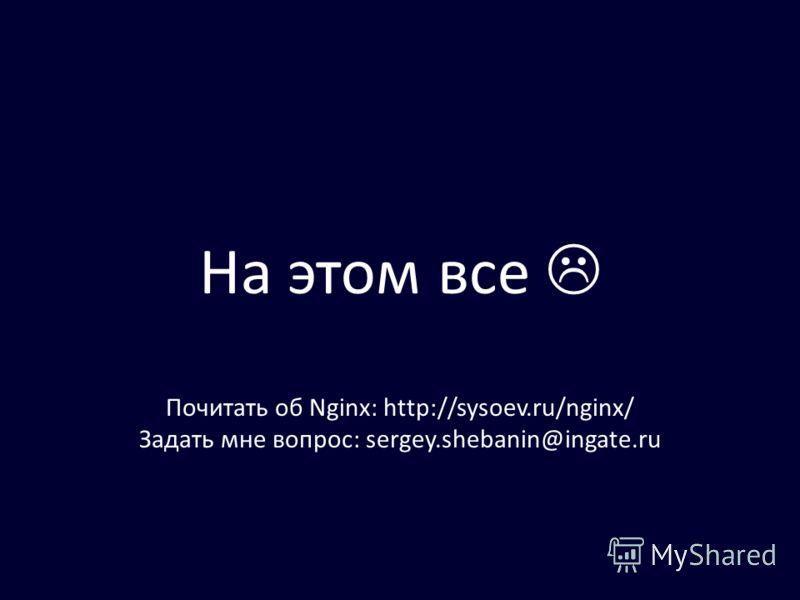 На этом все Почитать об Nginx: http://sysoev.ru/nginx/ Задать мне вопрос: sergey.shebanin@ingate.ru