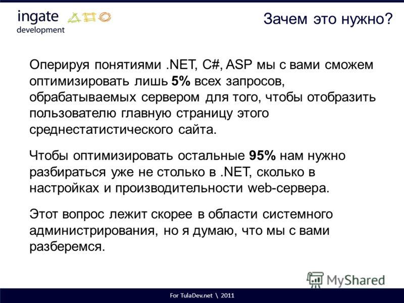 For TulaDev.net \ 2011 Зачем это нужно? Оперируя понятиями.NET, C#, ASP мы с вами сможем оптимизировать лишь 5% всех запросов, обрабатываемых сервером для того, чтобы отобразить пользователю главную страницу этого среднестатистического сайта. Чтобы о