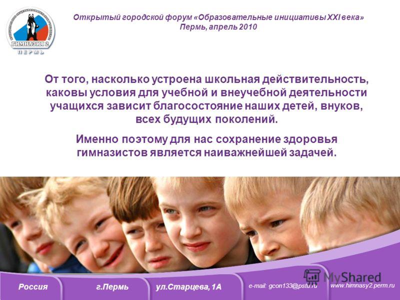 Открытый городской форум «Образовательные инициативы XXI века» Пермь, апрель 2010 От того, насколько устроена школьная действительность, каковы условия для учебной и внеучебной деятельности учащихся зависит благосостояние наших детей, внуков, всех бу