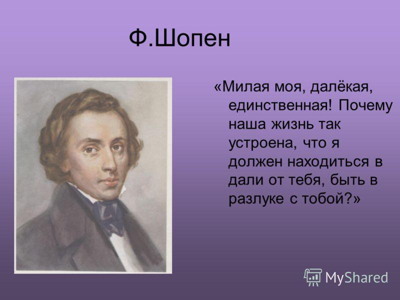 Ф.Шопен «Милая моя, далёкая, единственная! Почему наша жизнь так устроена, что я должен находиться в дали от тебя, быть в разлуке с тобой?»