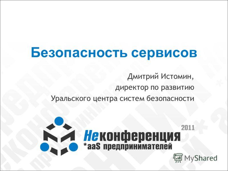 Безопасность сервисов Дмитрий Истомин, директор по развитию Уральского центра систем безопасности
