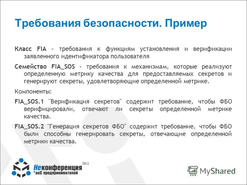 Требования безопасности. Пример Класс FIA – требования к функциям установления и верификации заявленного идентификатора пользователя Семейство FIA_SOS – требования к механизмам, которые реализуют определенную метрику качества для предоставляемых секр
