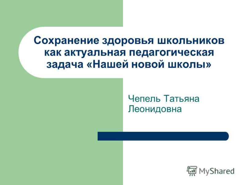 Сохранение здоровья школьников как актуальная педагогическая задача «Нашей новой школы» Чепель Татьяна Леонидовна