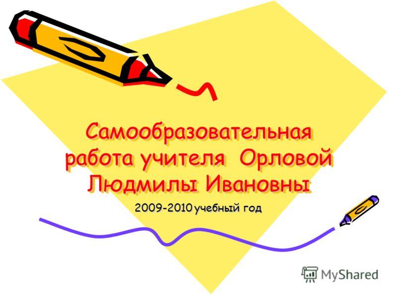 Самообразовательная работа учителя Орловой Людмилы Ивановны 2009-2010 учебный год