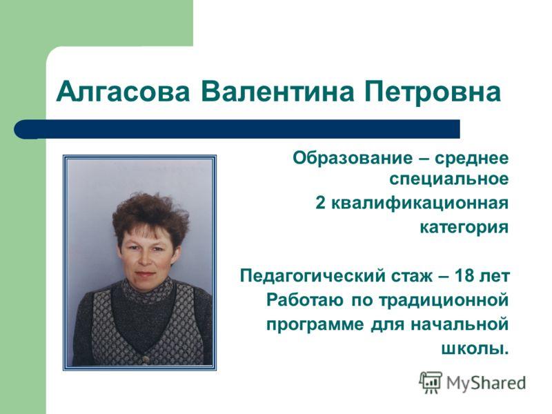 Алгасова Валентина Петровна Образование – среднее специальное 2 квалификационная категория Педагогический стаж – 18 лет Работаю по традиционной программе для начальной школы.