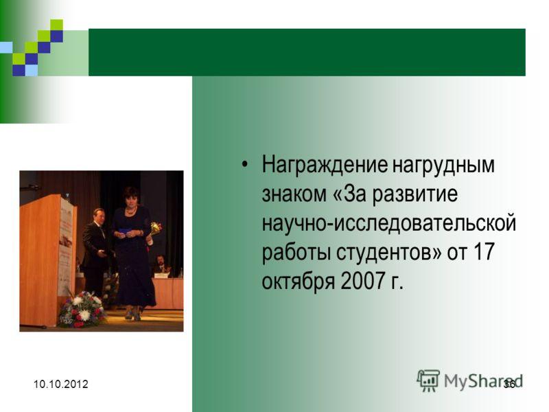 10.10.201236 Награждение нагрудным знаком «За развитие научно-исследовательской работы студентов» от 17 октября 2007 г.