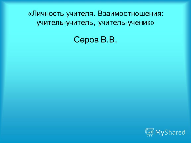 «Личность учителя. Взаимоотношения: учитель-учитель, учитель-ученик» Серов В.В.