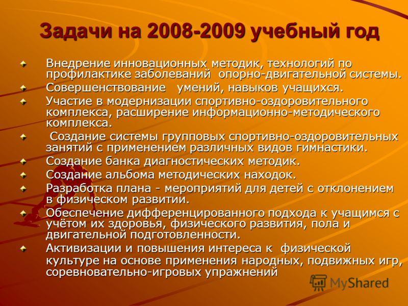 Задачи на 2008-2009 учебный год Внедрение инновационных методик, технологий по профилактике заболеваний опорно-двигательной системы. Совершенствование умений, навыков учащихся. Участие в модернизации спортивно-оздоровительного комплекса, расширение и