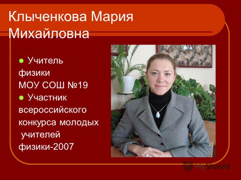 Клыченкова Мария Михайловна Учитель физики МОУ СОШ 19 Участник всероссийского конкурса молодых учителей физики-2007