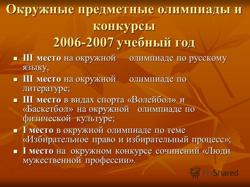 Окружные предметные олимпиады и конкурсы 2006-2007 учебный год III место на окружной олимпиаде по русскому языку, III место на окружной олимпиаде по русскому языку, III место на окружной олимпиаде по литературе; III место на окружной олимпиаде по лит