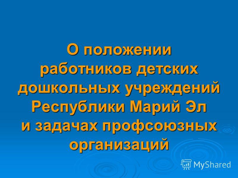 О положении работников детских дошкольных учреждений Республики Марий Эл и задачах профсоюзных организаций