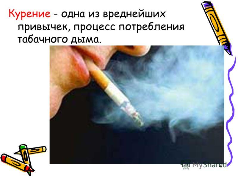 4 Курение - одна из вреднейших привычек, процесс потребления табачного дыма.