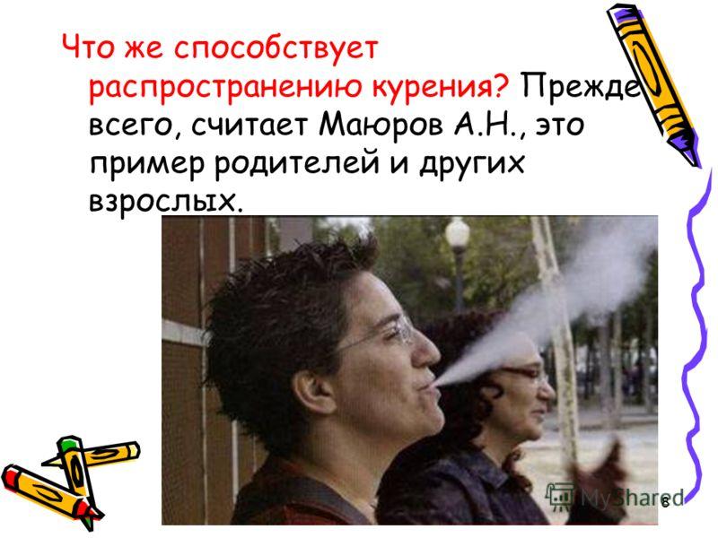 8 Что же способствует распространению курения? Прежде всего, считает Маюров А.Н., это пример родителей и других взрослых.
