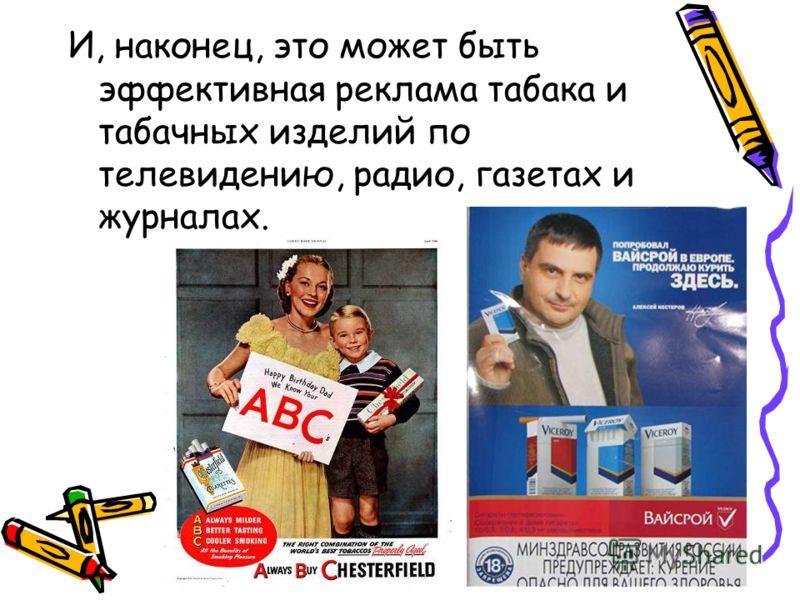 9 И, наконец, это может быть эффективная реклама табака и табачных изделий по телевидению, радио, газетах и журналах.