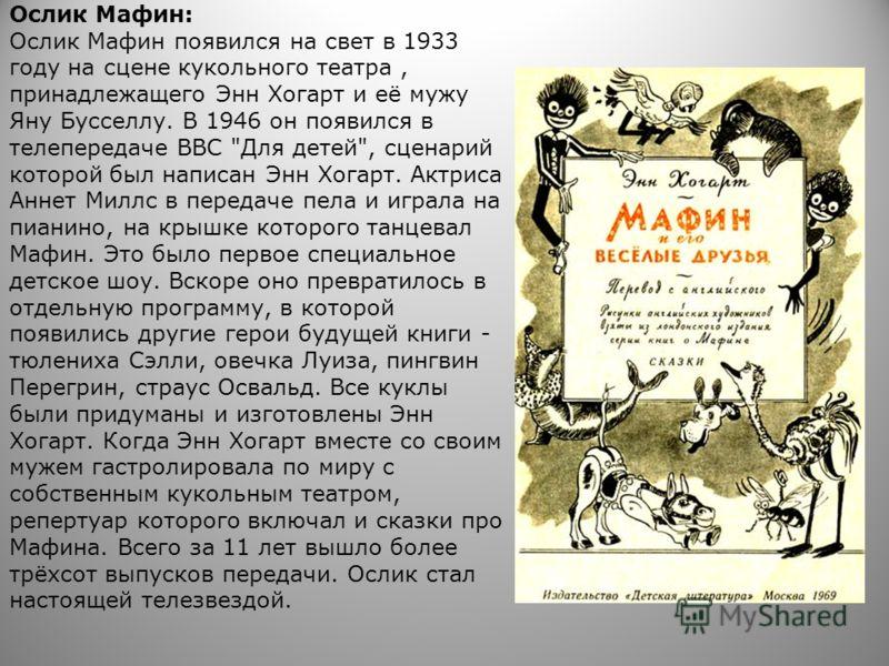 Ослик Мафин: Ослик Мафин появился на свет в 1933 году на сцене кукольного театра, принадлежащего Энн Хогарт и её мужу Яну Бусселлу. В 1946 он появился в телепередаче ВВС