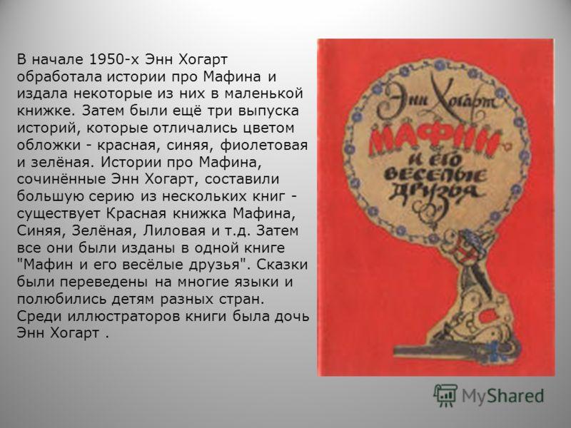 В начале 1950-х Энн Хогарт обработала истории про Мафина и издала некоторые из них в маленькой книжке. Затем были ещё три выпуска историй, которые отличались цветом обложки - красная, синяя, фиолетовая и зелёная. Истории про Мафина, сочинённые Энн Хо