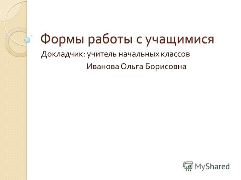 Формы работы с учащимися Докладчик : учитель начальных классов Иванова Ольга Борисовна