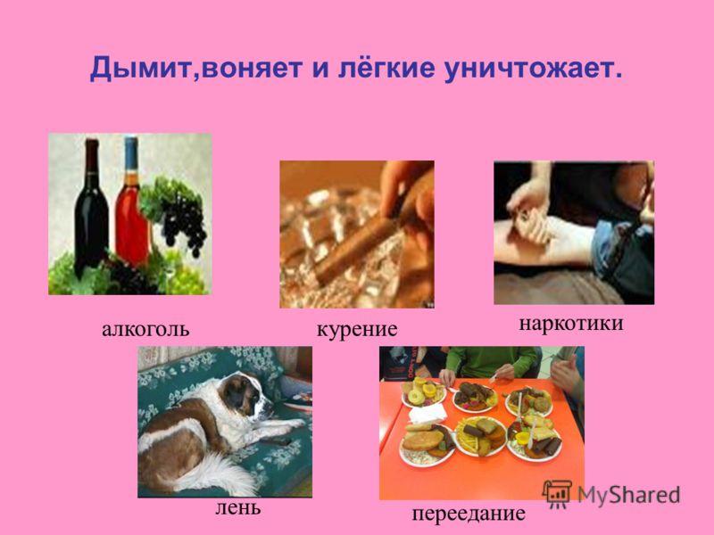 Дымит,воняет и лёгкие уничтожает. алкоголькурение наркотики лень переедание