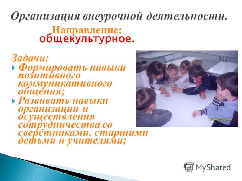 Направление: общекультурное. Задачи: Формировать навыки позитивного коммуникативного общения; Развивать навыки организации и осуществления сотрудничества со сверстниками, старшими детьми и учителями;