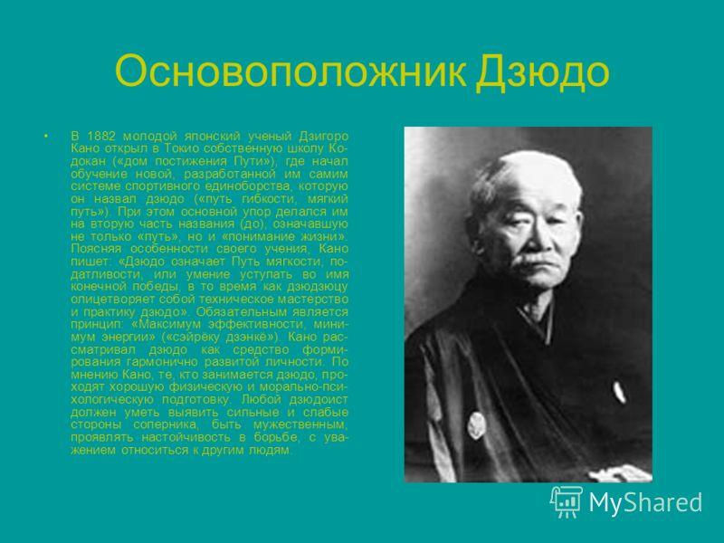 Основоположник Дзюдо В 1882 молодой японский ученый Дзигоро Кано открыл в Токио собственную школу Ко- докан («дом постижения Пути»), где начал обучение новой, разработанной им самим системе спортивного единоборства, которую он назвал дзюдо («путь гиб