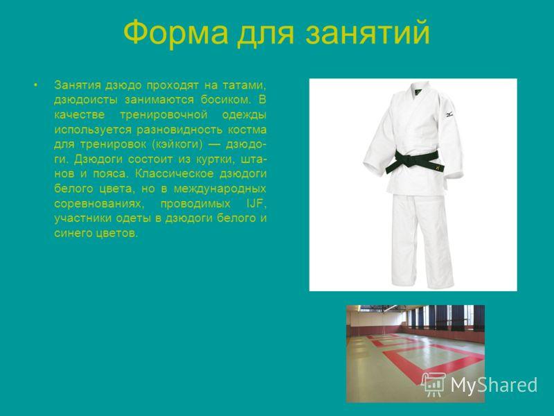 Форма для занятий Занятия дзюдо проходят на татами, дзюдоисты занимаются босиком. В качестве тренировочной одежды используется разновидность костма для тренировок (кэйкоги) дзюдо- ги. Дзюдоги состоит из куртки, шта- нов и пояса. Классическое дзюдоги