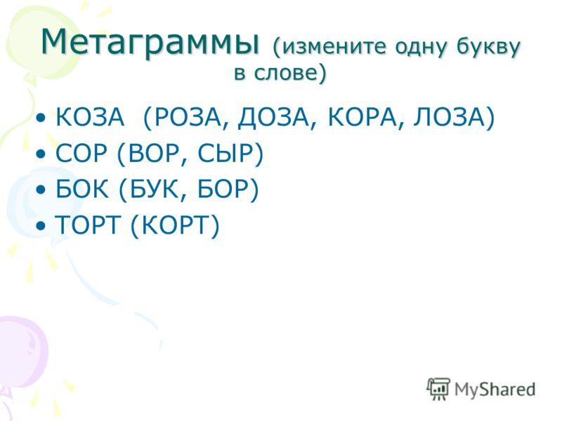 Метаграммы (измените одну букву в слове) КОЗА (РОЗА, ДОЗА, КОРА, ЛОЗА) СОР (ВОР, СЫР) БОК (БУК, БОР) ТОРТ (КОРТ)