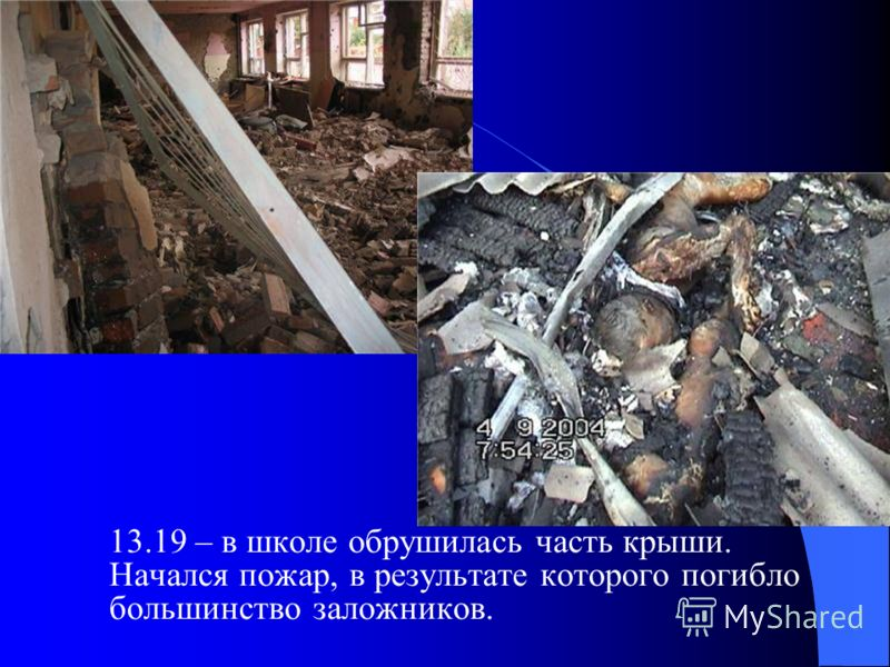 13.19 – в школе обрушилась часть крыши. Начался пожар, в результате которого погибло большинство заложников.