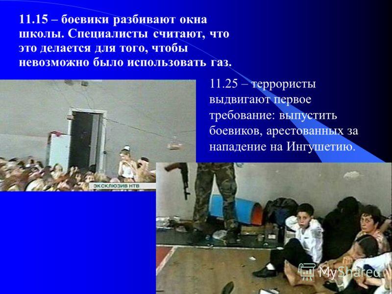 11.15 – боевики разбивают окна школы. Специалисты считают, что это делается для того, чтобы невозможно было использовать газ. 11.25 – террористы выдвигают первое требование: выпустить боевиков, арестованных за нападение на Ингушетию.