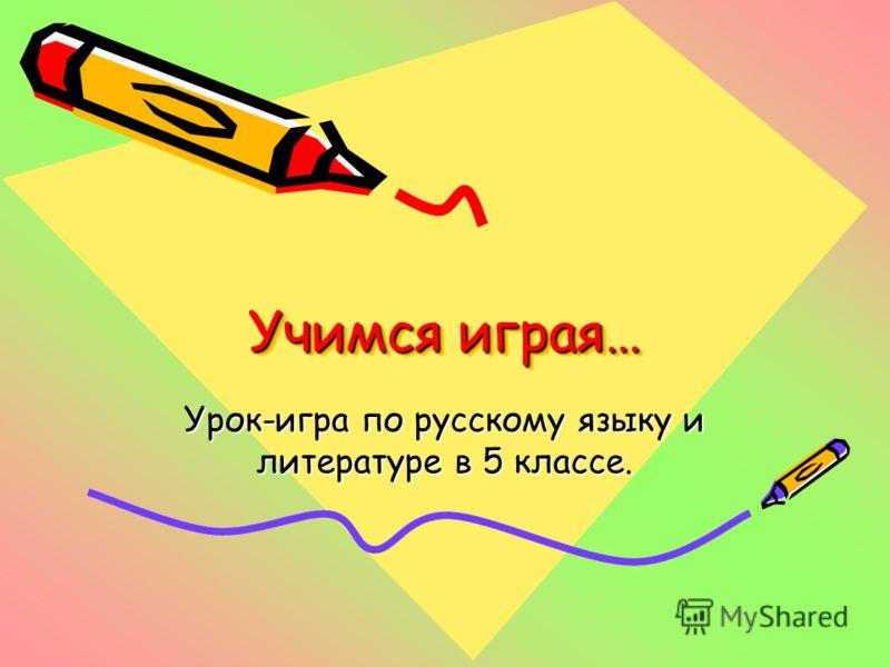 Учимся играя… Урок-игра по русскому языку и литературе в 5 классе.